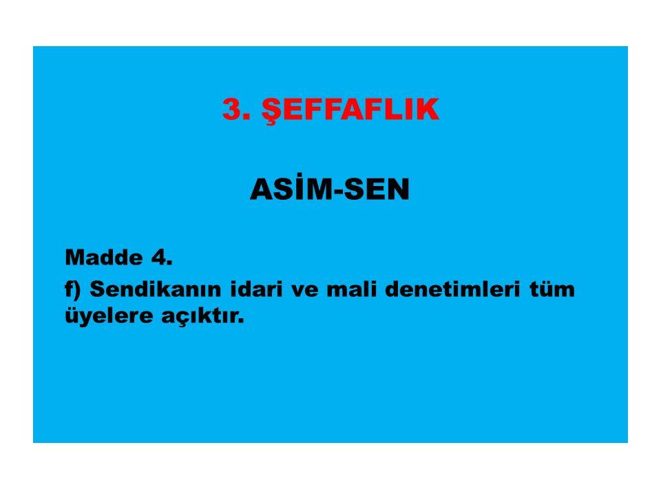 3. ŞEFFAFLIK ASİM-SEN Madde 4. f) Sendikanın idari ve mali denetimleri tüm üyelere açıktır.