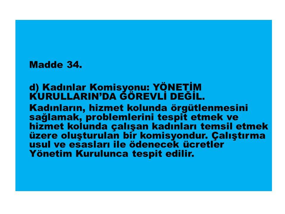 Madde 34. d) Kadınlar Komisyonu: YÖNETİM KURULLARIN'DA GÖREVLİ DEĞİL.