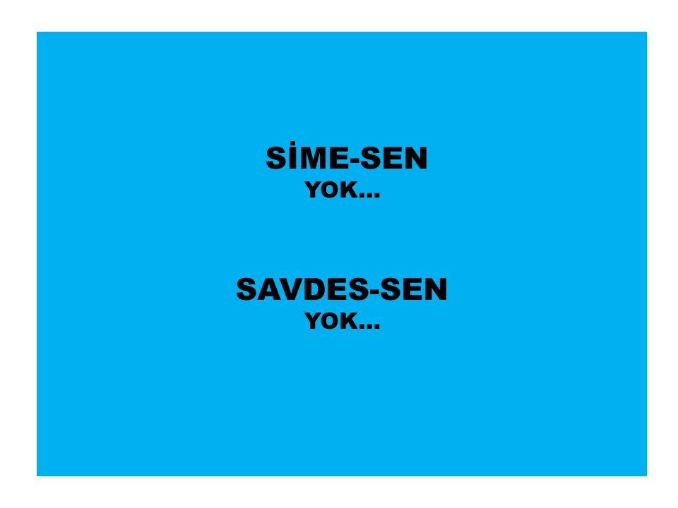 SİME-SEN YOK… SAVDES-SEN YOK…