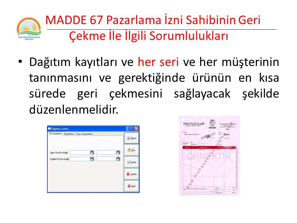 MADDE 67 Pazarlama İzni Sahibinin Geri Çekme İle İlgili Sorumlulukları Dağıtım kayıtları ve her seri ve her müşterinin tanınmasını ve gerektiğinde ürünün en kısa sürede geri çekmesini sağlayacak şekilde düzenlenmelidir.