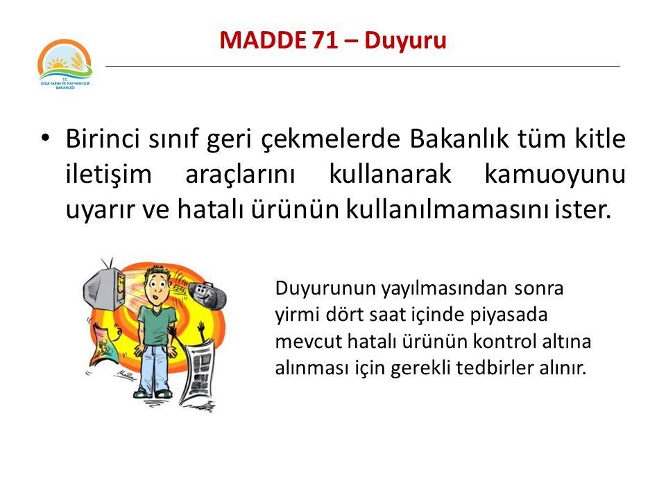 MADDE 71 – Duyuru Birinci sınıf geri çekmelerde Bakanlık tüm kitle iletişim araçlarını kullanarak kamuoyunu uyarır ve hatalı ürünün kullanılmamasını ister.