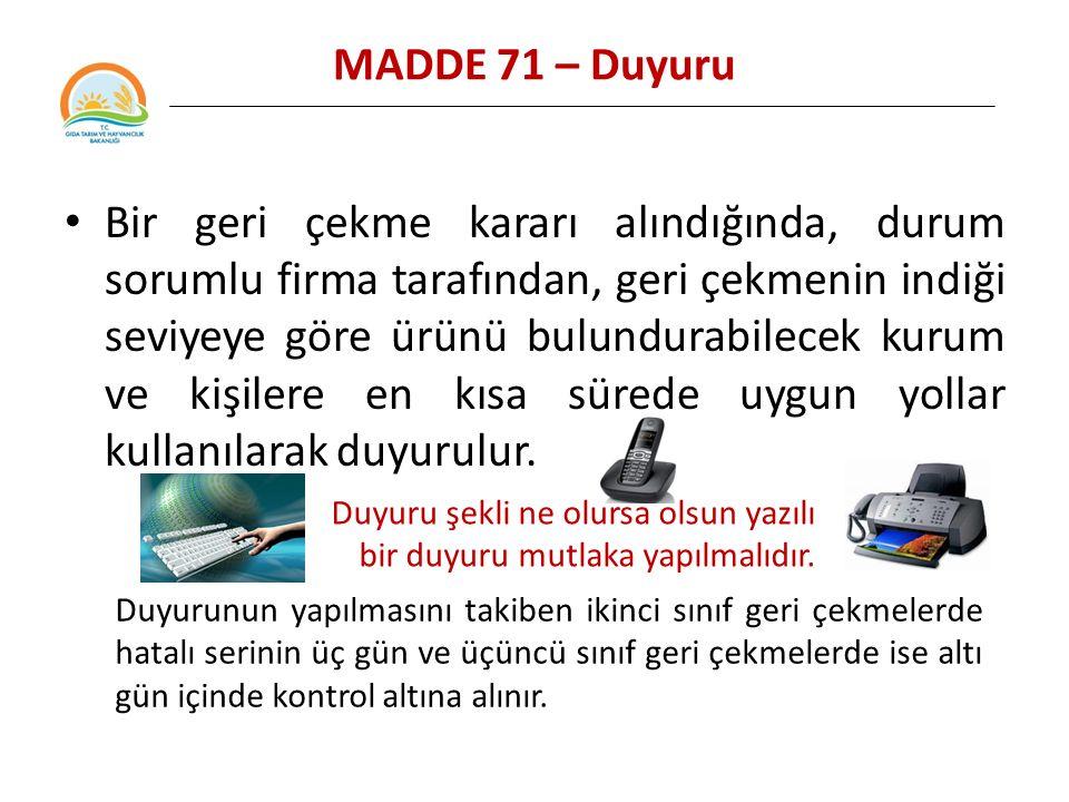 MADDE 71 – Duyuru Bir geri çekme kararı alındığında, durum sorumlu firma tarafından, geri çekmenin indiği seviyeye göre ürünü bulundurabilecek kurum ve kişilere en kısa sürede uygun yollar kullanılarak duyurulur.