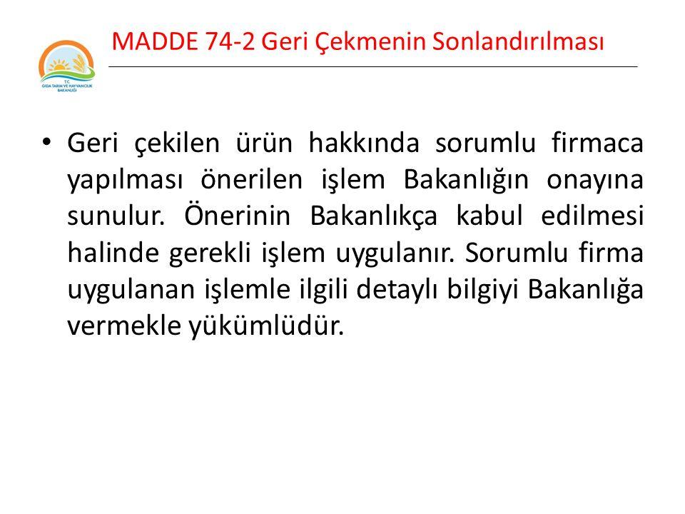 MADDE 74-2 Geri Çekmenin Sonlandırılması Geri çekilen ürün hakkında sorumlu firmaca yapılması önerilen işlem Bakanlığın onayına sunulur.