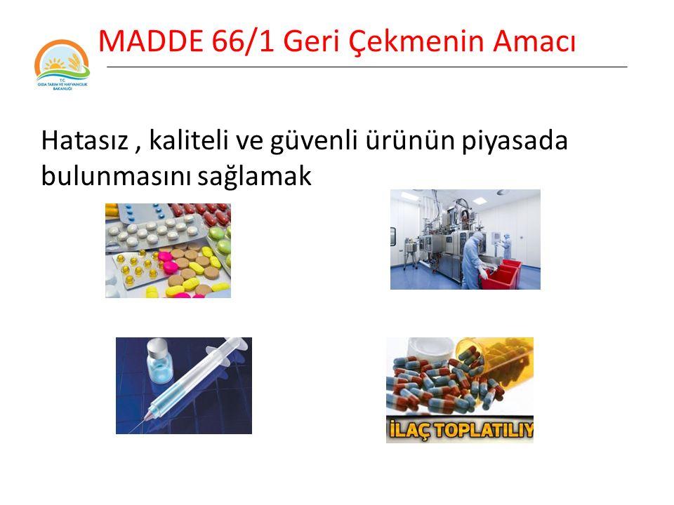 MADDE 66/1 Geri Çekmenin Amacı Tüketicinin sağlığını ve emniyetini korumak için hatalı ürünün en kısa sürede ve etkin bir şekilde dağıtımının ve/veya kullanılmasının önlenmesi amacıyla uygulanır.