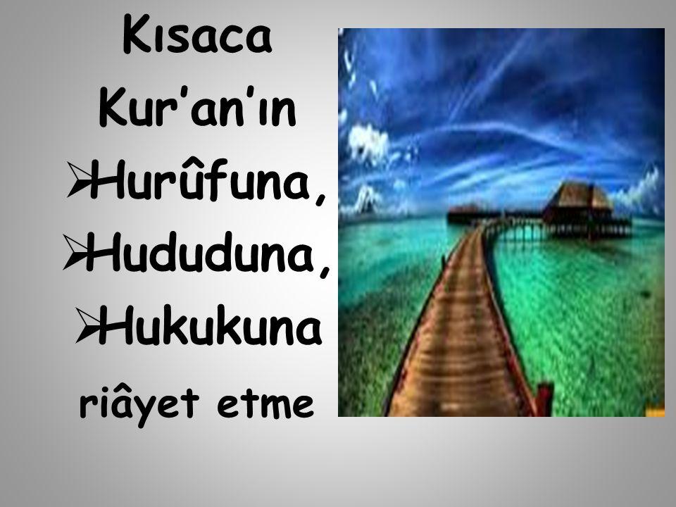 Kısaca Kur'an'ın  Hurûfuna,  Hududuna,  Hukukuna riâyet etme