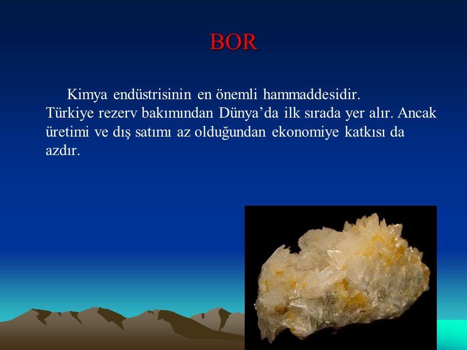 BOR Kimya endüstrisinin en önemli hammaddesidir. Türkiye rezerv bakımından Dünya'da ilk sırada yer alır. Ancak üretimi ve dış satımı az olduğundan eko