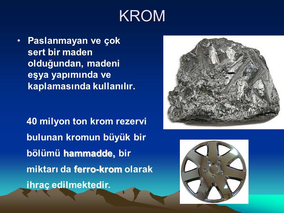 KROM Paslanmayan ve çok sert bir maden olduğundan, madeni eşya yapımında ve kaplamasında kullanılır. hammadde, ferro-krom 40 milyon ton krom rezervi b