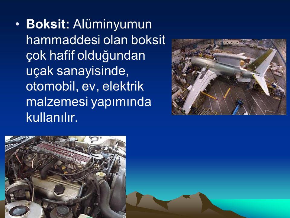 Boksit: Alüminyumun hammaddesi olan boksit çok hafif olduğundan uçak sanayisinde, otomobil, ev, elektrik malzemesi yapımında kullanılır.