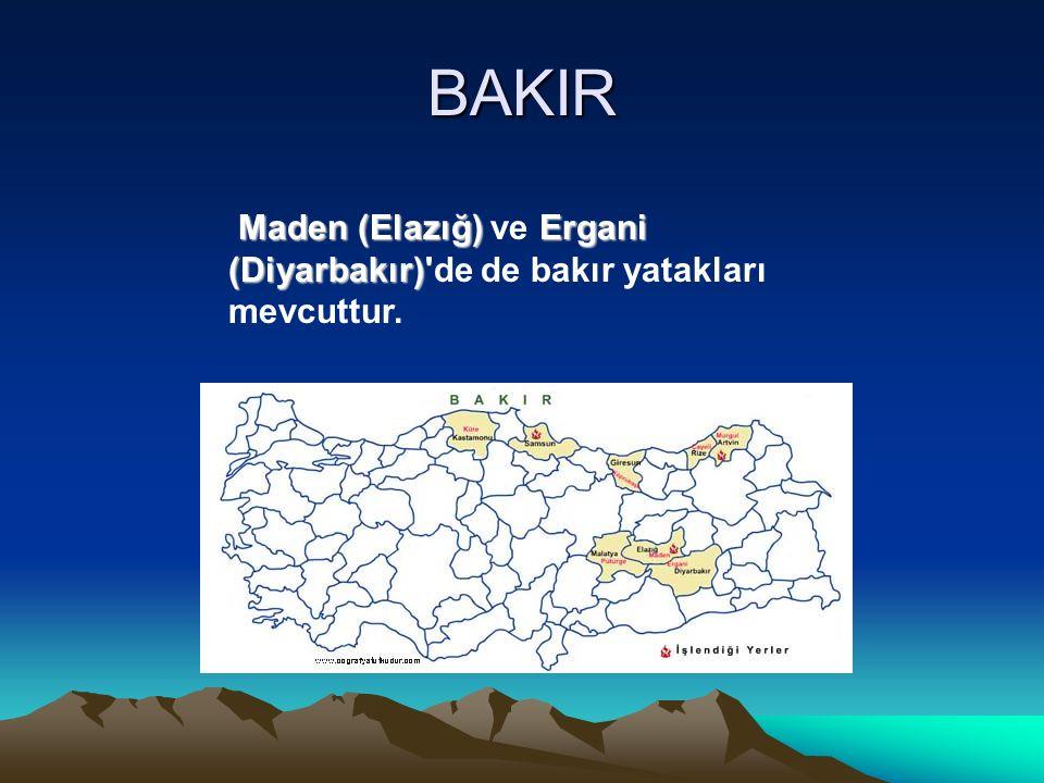 BAKIR Maden (Elazığ)Ergani (Diyarbakır) Maden (Elazığ) ve Ergani (Diyarbakır)'de de bakır yatakları mevcuttur.