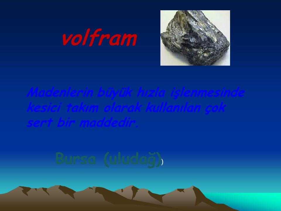 volfram Madenlerin büyük hızla işlenmesinde kesici takım olarak kullanılan çok sert bir maddedir. Bursa (uludağ) )