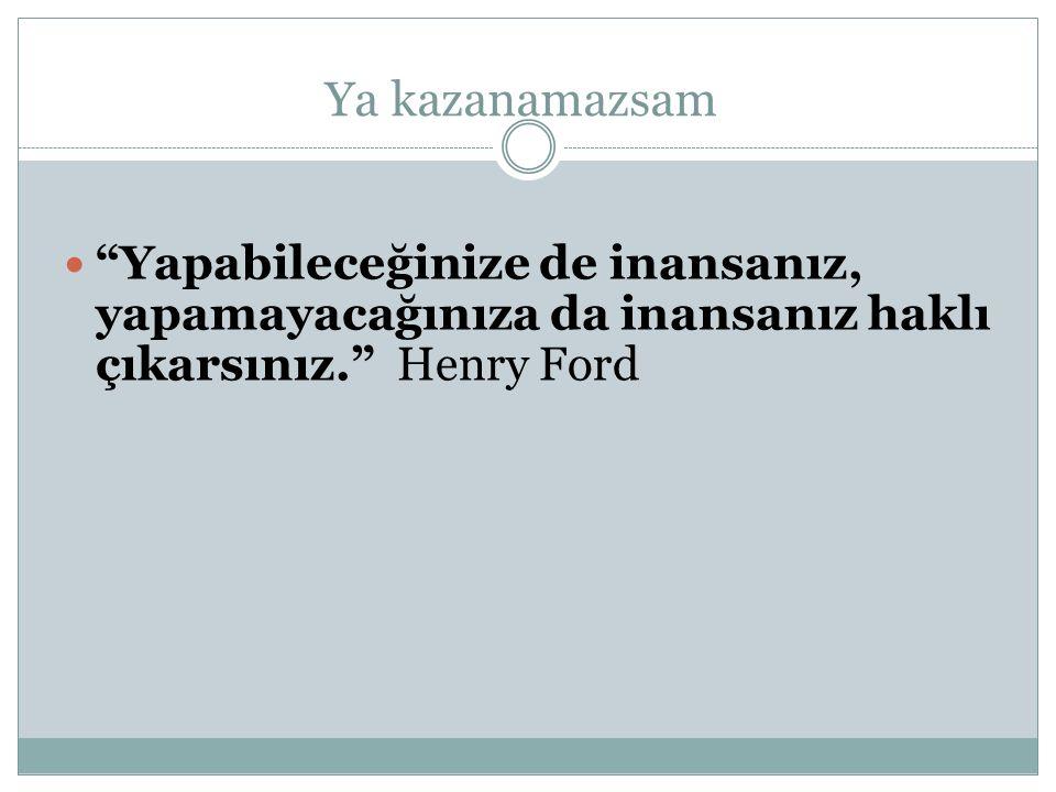 Ya kazanamazsam Yapabileceğinize de inansanız, yapamayacağınıza da inansanız haklı çıkarsınız. Henry Ford
