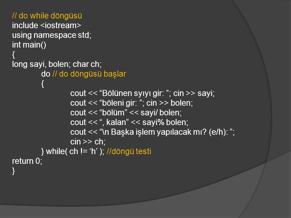 // do while döngüsü include using namespace std; int main() { long sayi, bolen; char ch; do // do döngüsü başlar { cout > sayi; cout > bolen; cout << bölüm << sayi/ bolen; cout << , kalan << sayi% bolen; cout << \n Başka işlem yapılacak mı.
