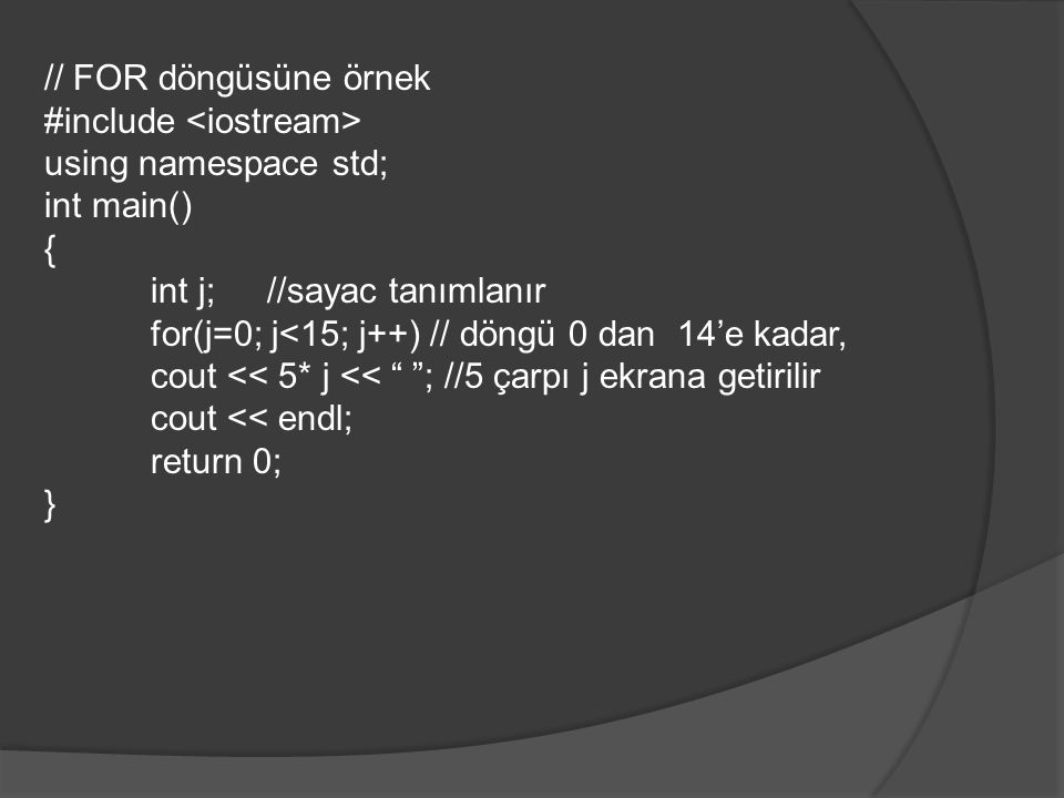 // FOR döngüsüne örnek #include using namespace std; int main() { int j; //sayac tanımlanır for(j=0; j<15; j++) // döngü 0 dan 14'e kadar, cout << 5*
