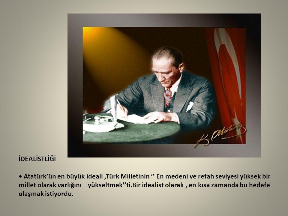 İDEALİSTLİĞİ Atatürk'ün en büyük ideali,Türk Milletinin '' En medeni ve refah seviyesi yüksek bir millet olarak varlığını yükseltmek''ti.Bir idealist