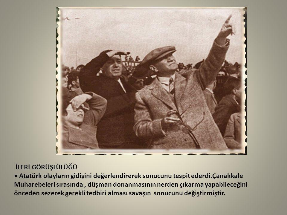 İLERİ GÖRÜŞLÜLÜĞÜ Atatürk olayların gidişini değerlendirerek sonucunu tespit ederdi.Çanakkale Muharebeleri sırasında, düşman donanmasının nerden çıkar