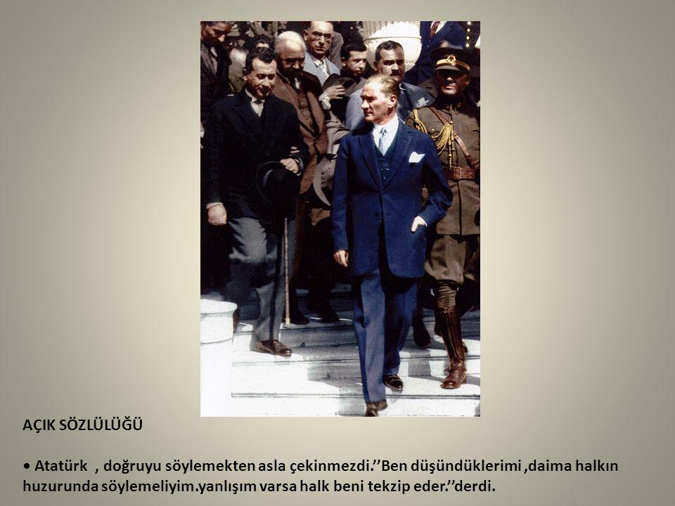 AÇIK SÖZLÜLÜĞÜ Atatürk, doğruyu söylemekten asla çekinmezdi.''Ben düşündüklerimi,daima halkın huzurunda söylemeliyim.yanlışım varsa halk beni tekzip e