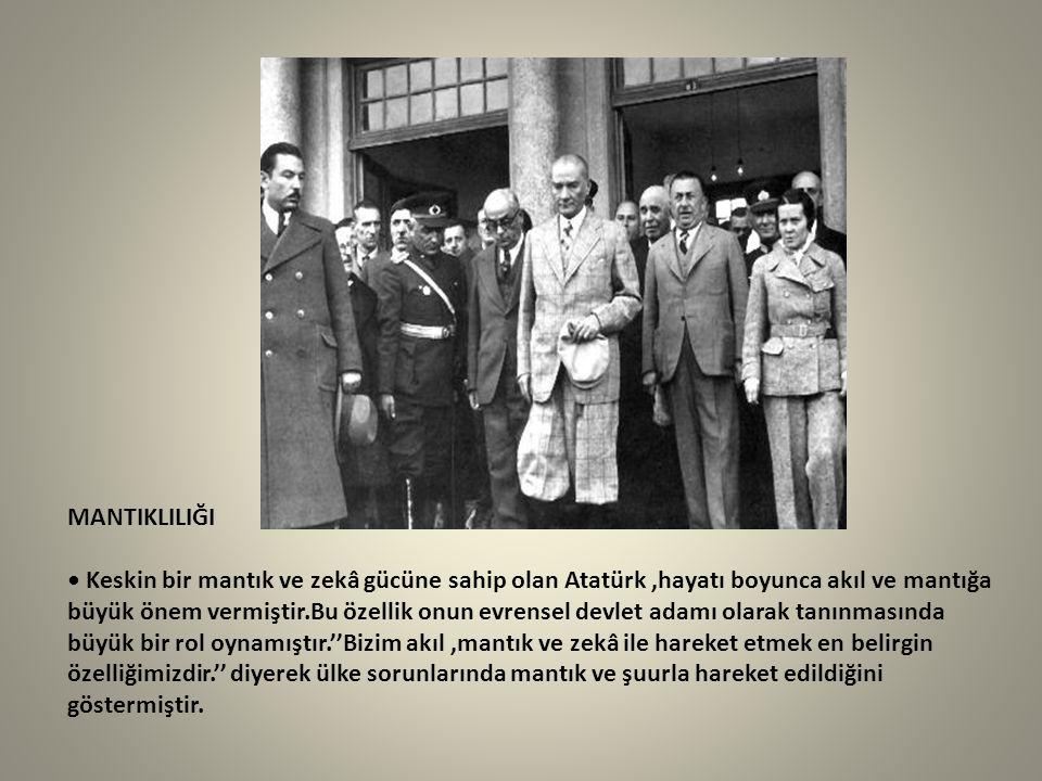 MANTIKLILIĞI Keskin bir mantık ve zekâ gücüne sahip olan Atatürk,hayatı boyunca akıl ve mantığa büyük önem vermiştir.Bu özellik onun evrensel devlet a