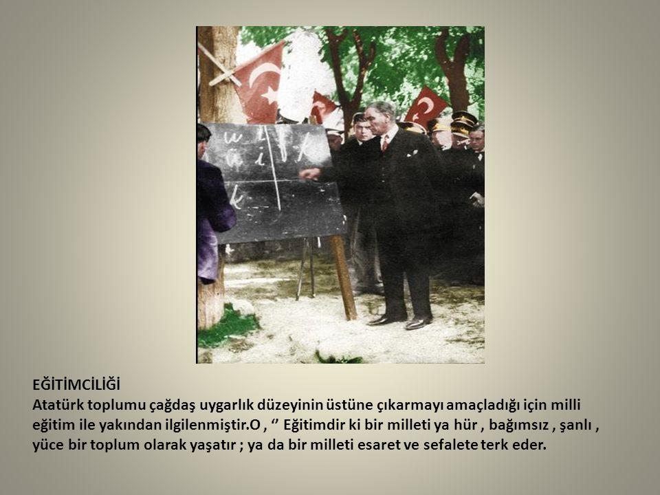 EĞİTİMCİLİĞİ Atatürk toplumu çağdaş uygarlık düzeyinin üstüne çıkarmayı amaçladığı için milli eğitim ile yakından ilgilenmiştir.O, '' Eğitimdir ki bir
