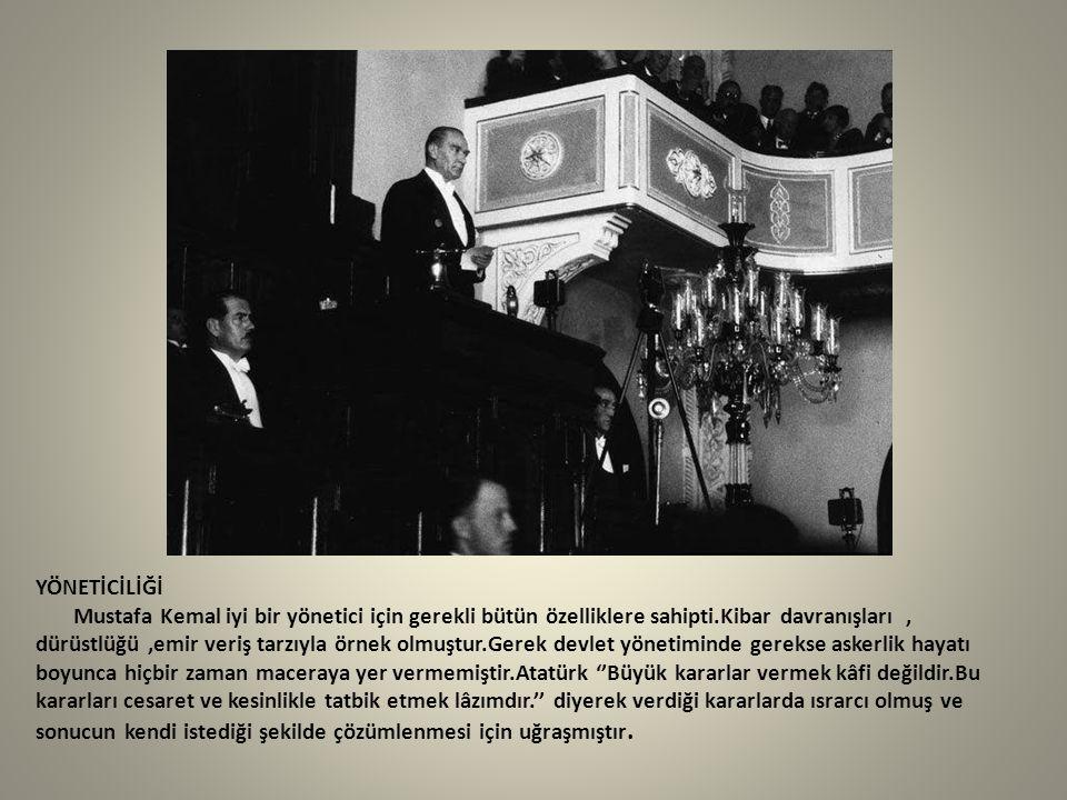 YÖNETİCİLİĞİ Mustafa Kemal iyi bir yönetici için gerekli bütün özelliklere sahipti.Kibar davranışları, dürüstlüğü,emir veriş tarzıyla örnek olmuştur.G