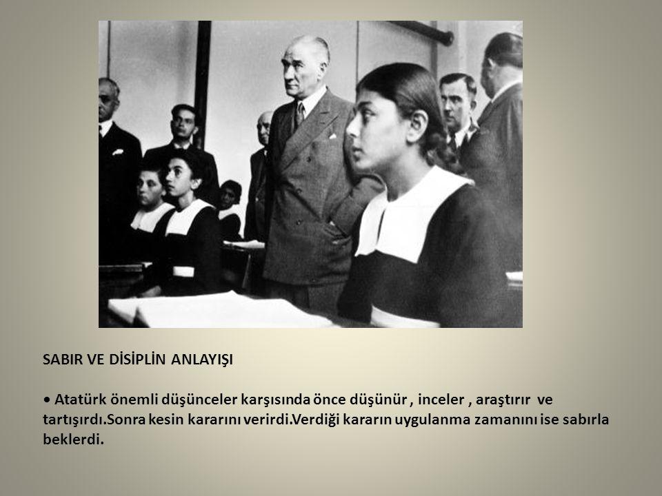 SABIR VE DİSİPLİN ANLAYIŞI Atatürk önemli düşünceler karşısında önce düşünür, inceler, araştırır ve tartışırdı.Sonra kesin kararını verirdi.Verdiği ka