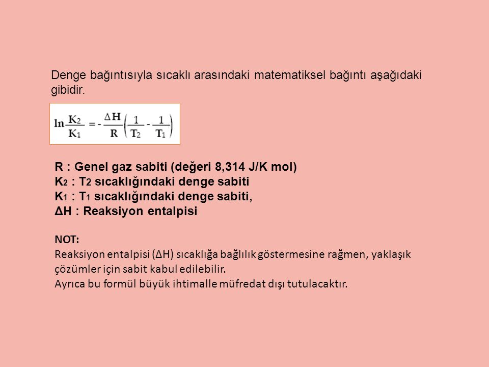 Denge bağıntısıyla sıcaklı arasındaki matematiksel bağıntı aşağıdaki gibidir. R : Genel gaz sabiti (değeri 8,314 J/K mol) K 2 : T 2 sıcaklığındaki den