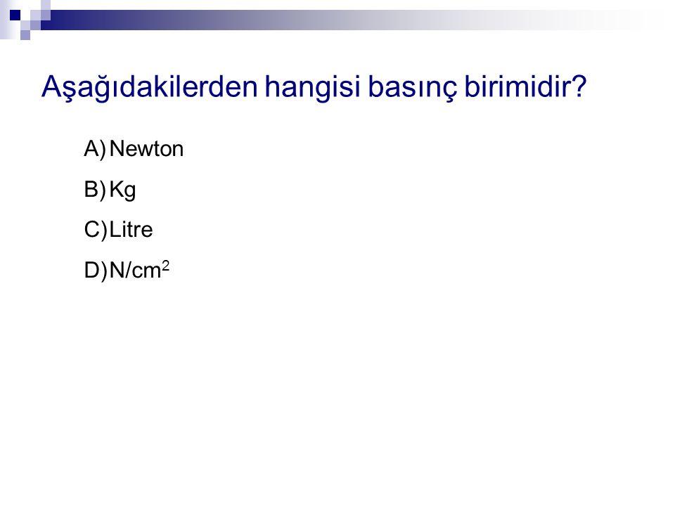 Aşağıdakilerden hangisi basınç birimidir? A)Newton B)Kg C)Litre D)N/cm 2