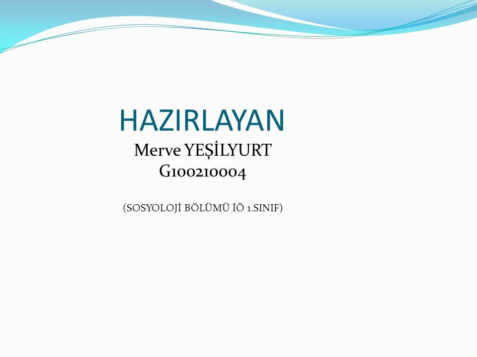 Merve YEŞİLYURT G100210004 (SOSYOLOJİ BÖLÜMÜ İÖ 1.SINIF) HAZIRLAYAN
