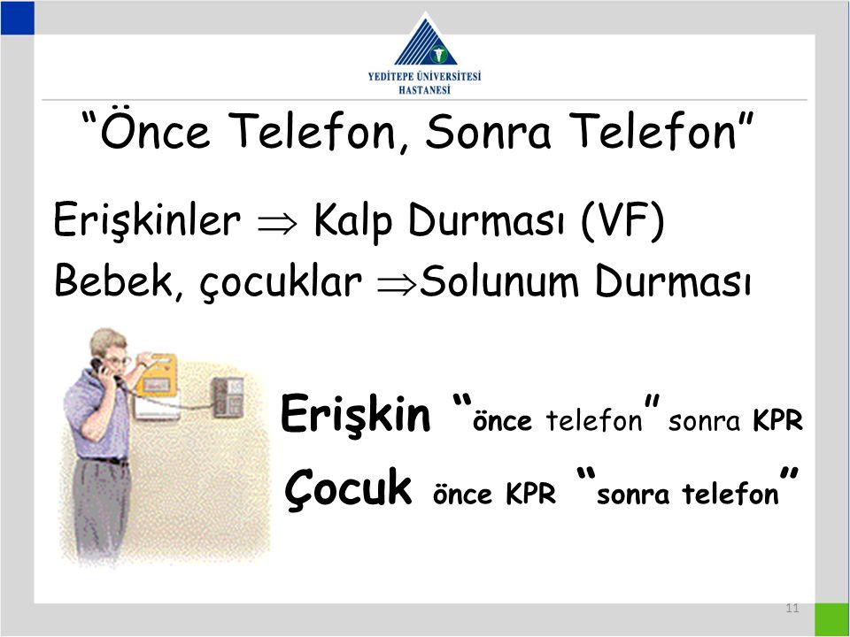 11 Önce Telefon, Sonra Telefon Erişkinler  Kalp Durması (VF) Bebek, çocuklar  Solunum Durması Erişkin önce telefon sonra KPR Çocuk önce KPR sonra telefon