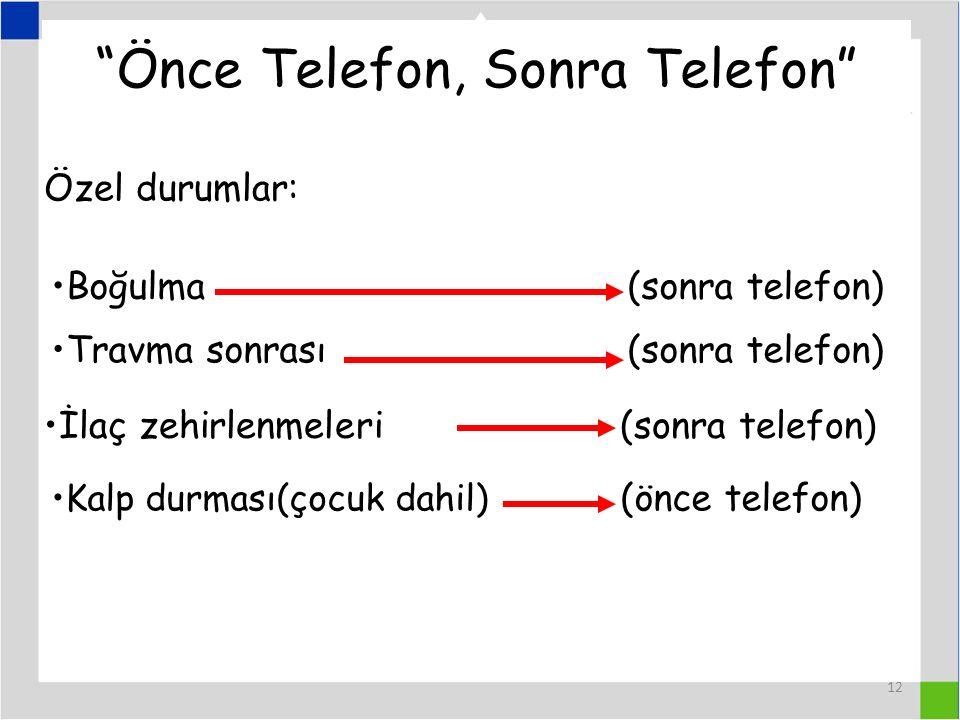 12 Önce Telefon, Sonra Telefon Özel durumlar: Boğulma (sonra telefon) Travma sonrası(sonra telefon) İlaç zehirlenmeleri (sonra telefon) Kalp durması(çocuk dahil) (önce telefon)