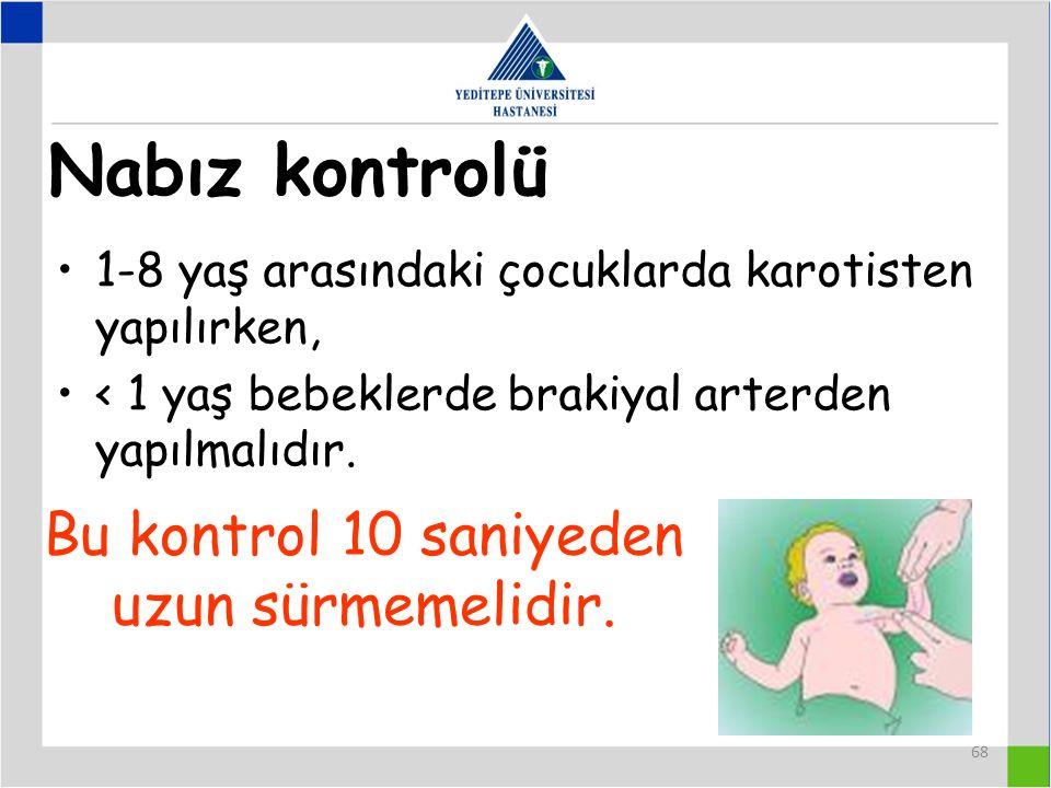 68 Nabız kontrolü 1-8 yaş arasındaki çocuklarda karotisten yapılırken, < 1 yaş bebeklerde brakiyal arterden yapılmalıdır.