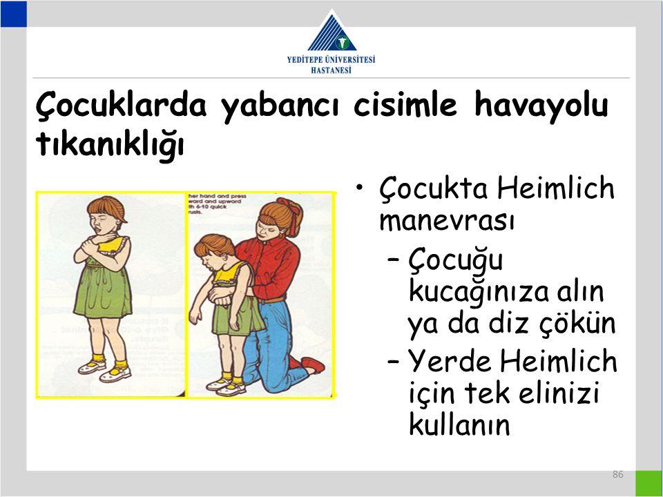 86 Çocuklarda yabancı cisimle havayolu tıkanıklığı Çocukta Heimlich manevrası –Çocuğu kucağınıza alın ya da diz çökün –Yerde Heimlich için tek elinizi kullanın