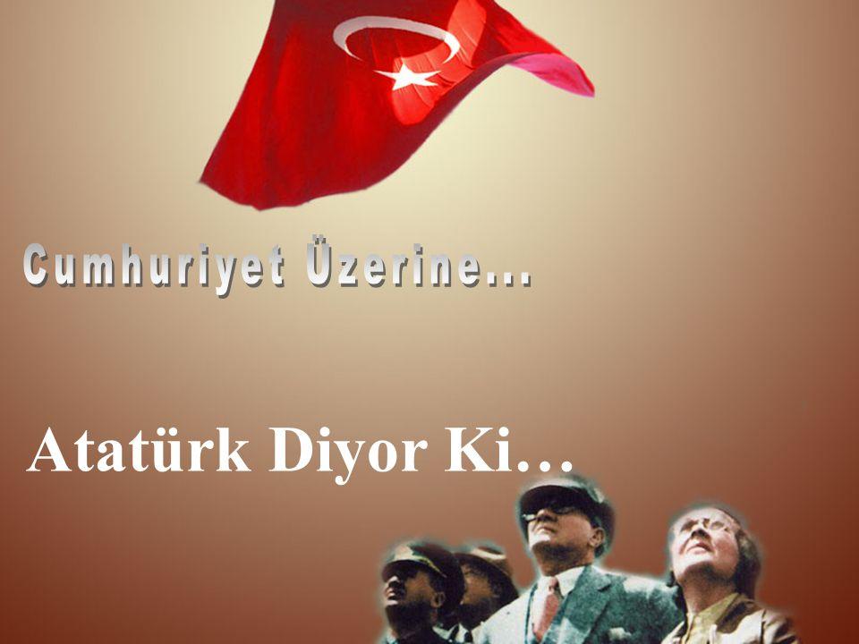 Atatürk Diyor Ki…