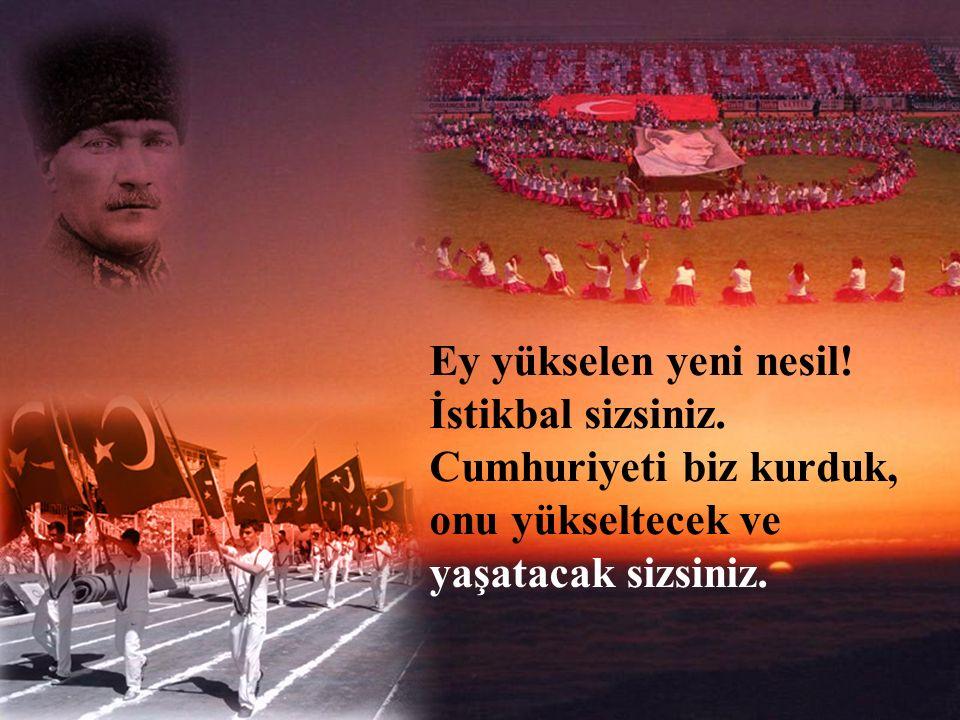 Benim nâçiz vücudum birgün elbet toprak olacaktır. Fakat Türkiye Cumhuriyeti ilelebet payidar kalacaktır.