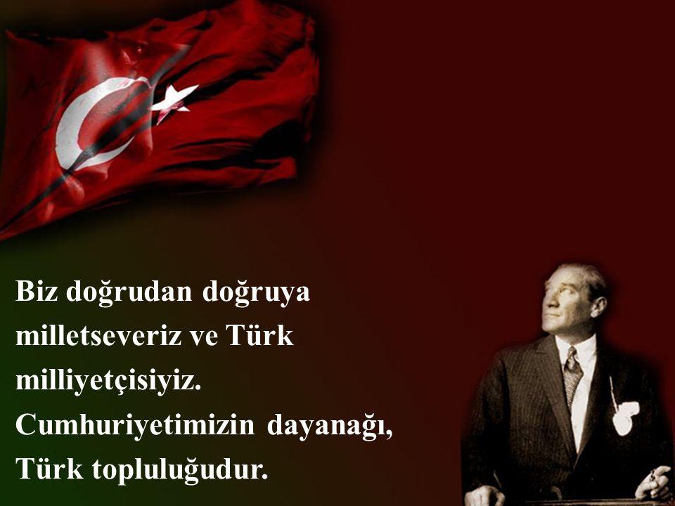 Biz doğrudan doğruya milletseveriz ve Türk milliyetçisiyiz.