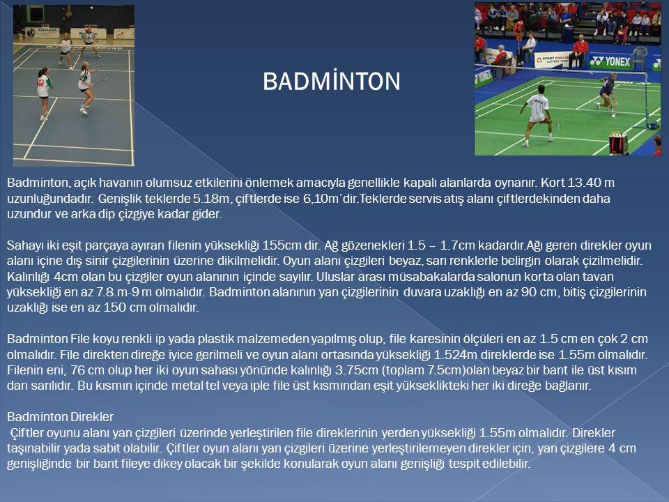 Badminton, açık havanın olumsuz etkilerini önlemek amacıyla genellikle kapalı alanlarda oynanır. Kort 13.40 m uzunluğundadır. Genişlik teklerde 5.18m,