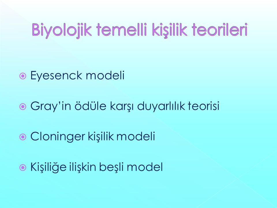  Eyesenck modeli  Gray'in ödüle karşı duyarlılık teorisi  Cloninger kişilik modeli  Kişiliğe ilişkin beşli model