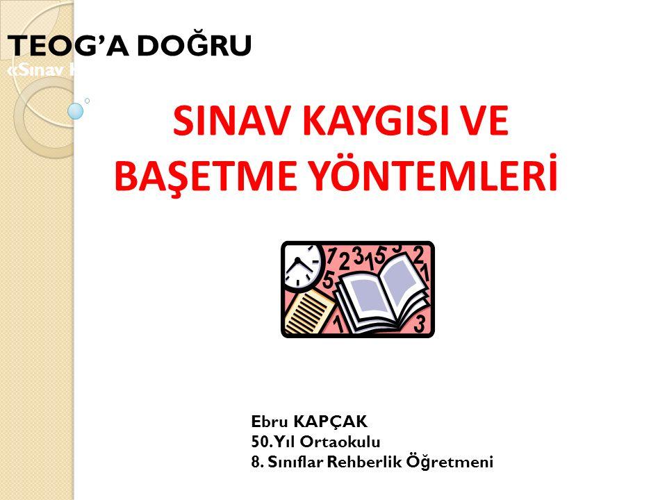 SINAV KAYGISI VE BAŞETME YÖNTEMLERİ TEOG'A DO Ğ RU «Sınav Kaygısı» Ebru KAPÇAK 50.