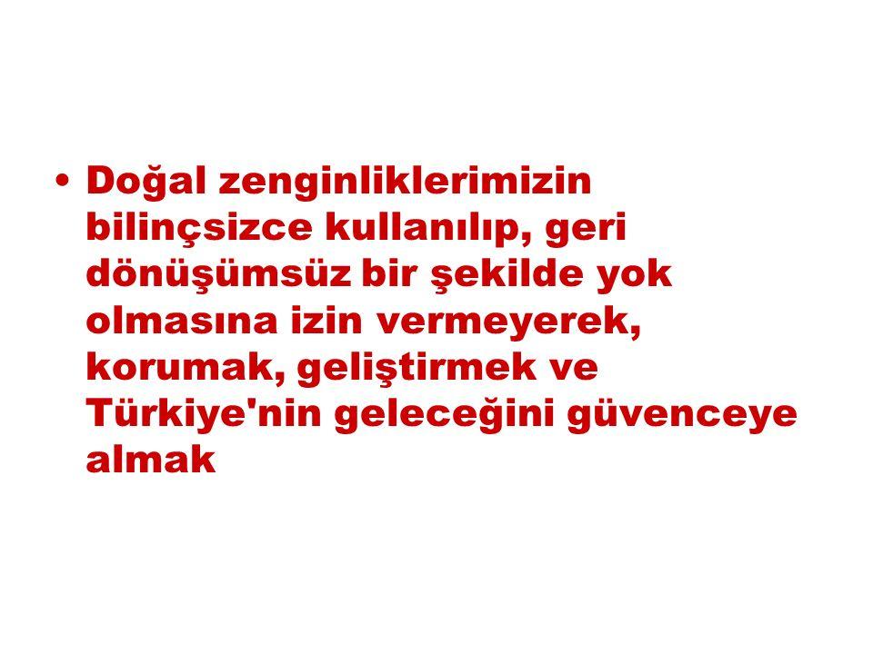 Doğal zenginliklerimizin bilinçsizce kullanılıp, geri dönüşümsüz bir şekilde yok olmasına izin vermeyerek, korumak, geliştirmek ve Türkiye nin geleceğini güvenceye almak