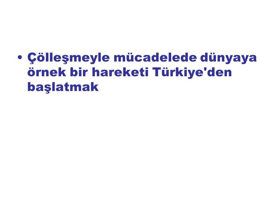 Çölleşmeyle mücadelede dünyaya örnek bir hareketi Türkiye den başlatmak