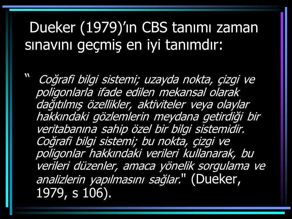 Dueker (1979)'ın CBS tanımı zaman sınavını geçmiş en iyi tanımdır: Coğrafi bilgi sistemi; uzayda nokta, çizgi ve poligonlarla ifade edilen mekansal olarak dağıtılmış özellikler, aktiviteler veya olaylar hakkındaki gözlemlerin meydana getirdiği bir veritabanına sahip özel bir bilgi sistemidir.