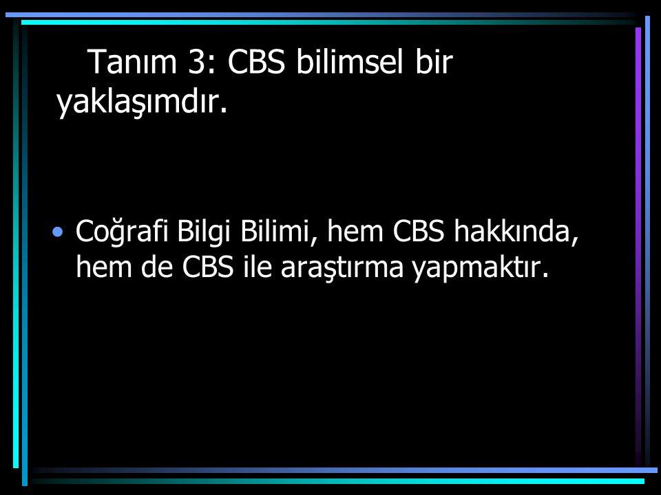 Tanım 3: CBS bilimsel bir yaklaşımdır. Coğrafi Bilgi Bilimi, hem CBS hakkında, hem de CBS ile araştırma yapmaktır.