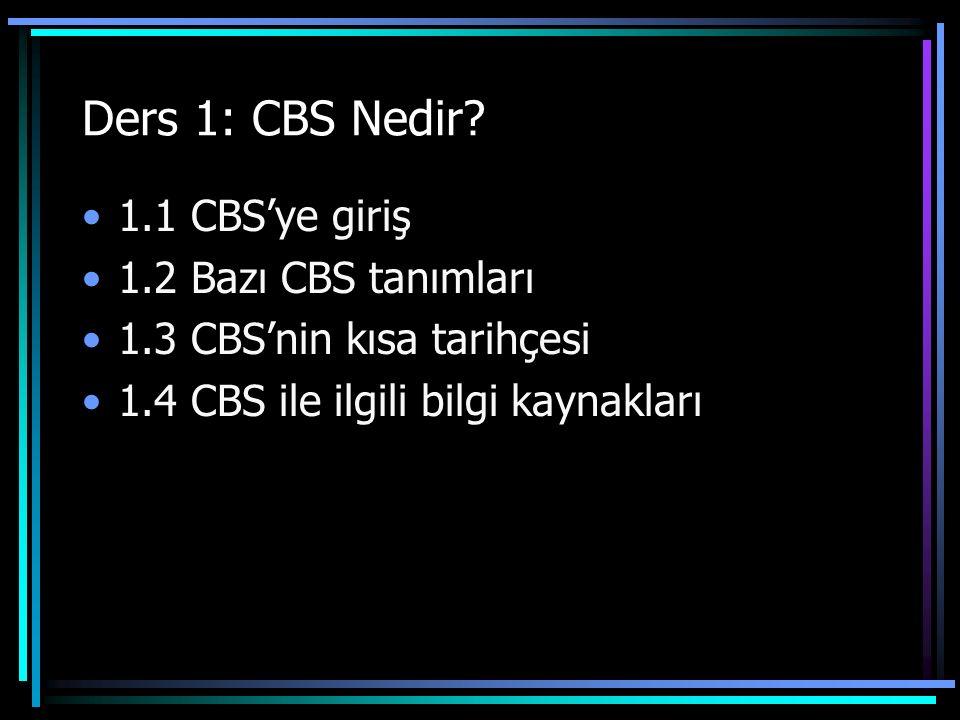 Ders 1: CBS Nedir? 1.1 CBS'ye giriş 1.2 Bazı CBS tanımları 1.3 CBS'nin kısa tarihçesi 1.4 CBS ile ilgili bilgi kaynakları