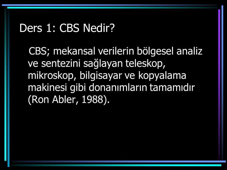 Ders 1: CBS Nedir? CBS; mekansal verilerin bölgesel analiz ve sentezini sağlayan teleskop, mikroskop, bilgisayar ve kopyalama makinesi gibi donanımlar