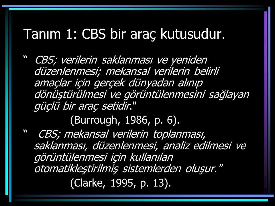"""Tanım 1: CBS bir araç kutusudur. """" CBS; verilerin saklanması ve yeniden düzenlenmesi; mekansal verilerin belirli amaçlar için gerçek dünyadan alınıp d"""