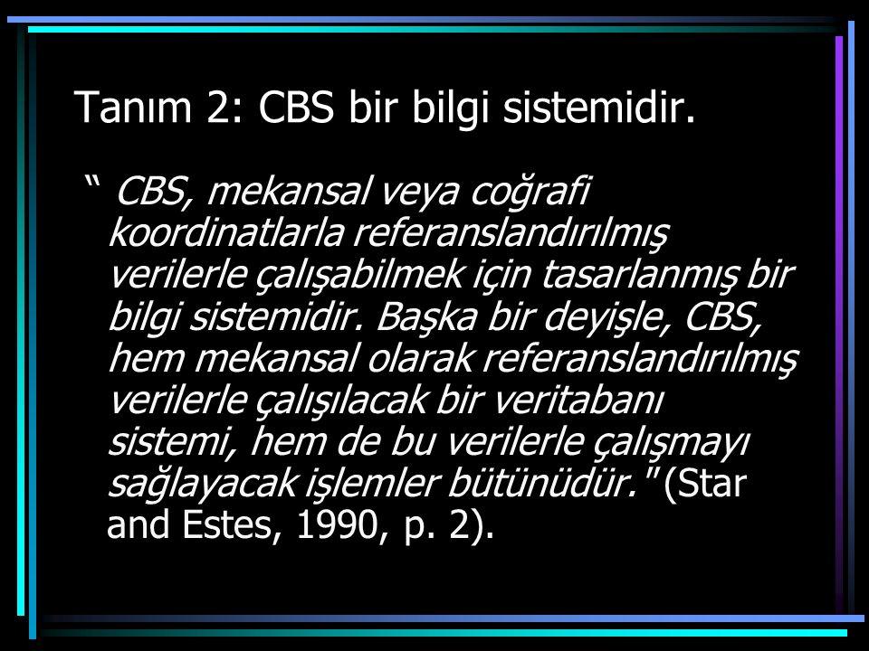 """Tanım 2: CBS bir bilgi sistemidir. """" CBS, mekansal veya coğrafi koordinatlarla referanslandırılmış verilerle çalışabilmek için tasarlanmış bir bilgi s"""