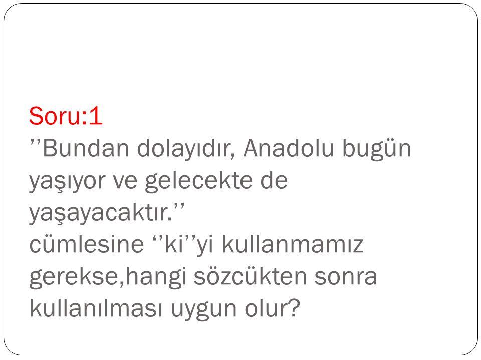 Soru:1 ''Bundan dolayıdır, Anadolu bugün yaşıyor ve gelecekte de yaşayacaktır.'' cümlesine ''ki''yi kullanmamız gerekse,hangi sözcükten sonra kullanıl