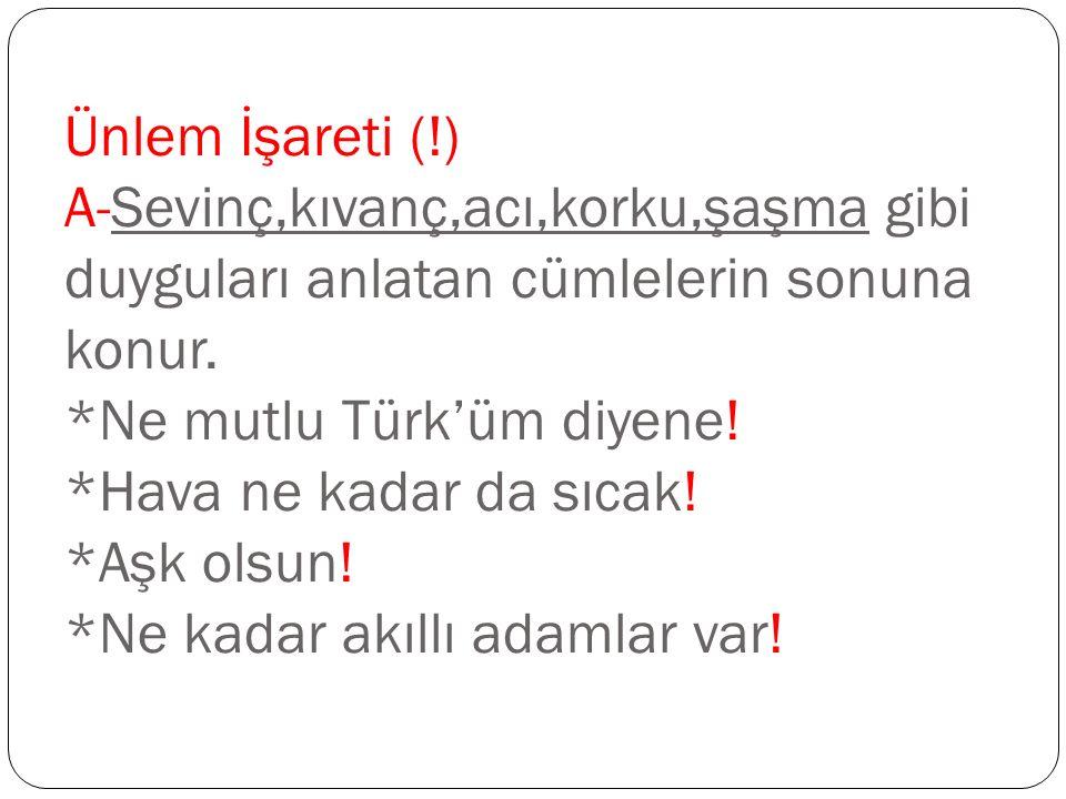 Ünlem İşareti (!) A-Sevinç,kıvanç,acı,korku,şaşma gibi duyguları anlatan cümlelerin sonuna konur. *Ne mutlu Türk'üm diyene! *Hava ne kadar da sıcak! *
