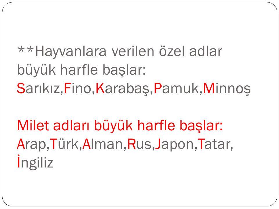 **Hayvanlara verilen özel adlar büyük harfle başlar: Sarıkız,Fino,Karabaş,Pamuk,Minnoş Milet adları büyük harfle başlar: Arap,Türk,Alman,Rus,Japon,Tat