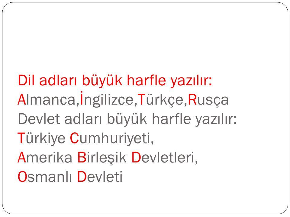Dil adları büyük harfle yazılır: Almanca,İngilizce,Türkçe,Rusça Devlet adları büyük harfle yazılır: Türkiye Cumhuriyeti, Amerika Birleşik Devletleri,