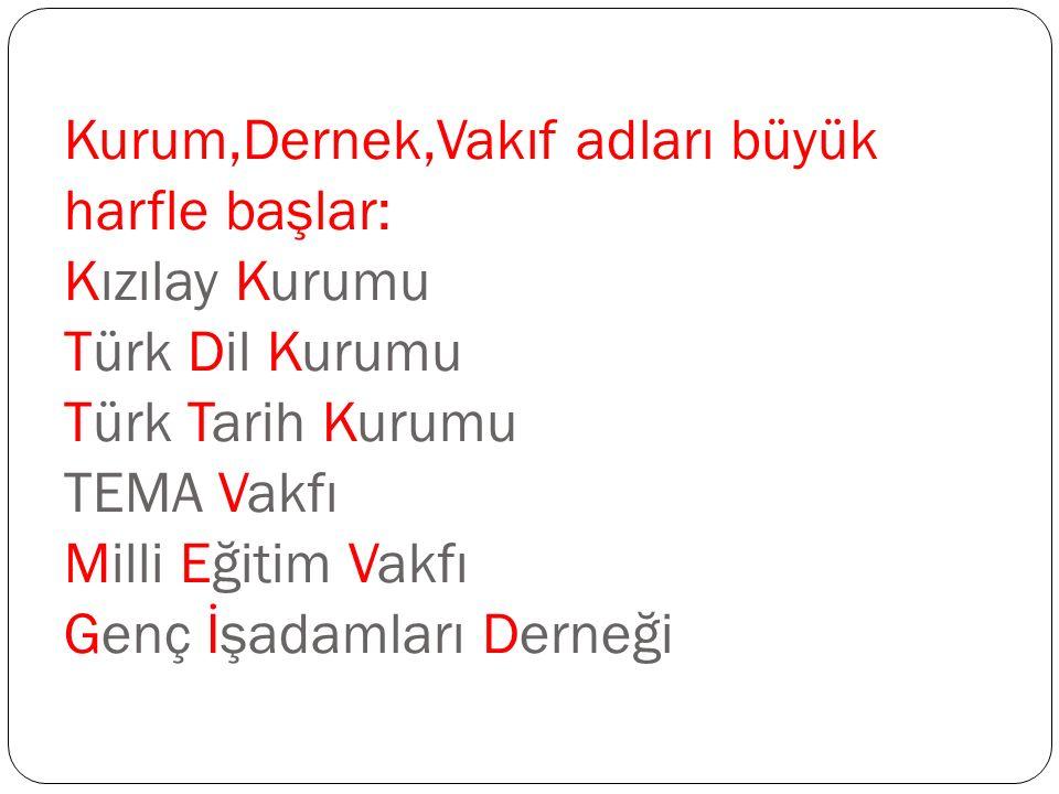 Kurum,Dernek,Vakıf adları büyük harfle başlar: Kızılay Kurumu Türk Dil Kurumu Türk Tarih Kurumu TEMA Vakfı Milli Eğitim Vakfı Genç İşadamları Derneği
